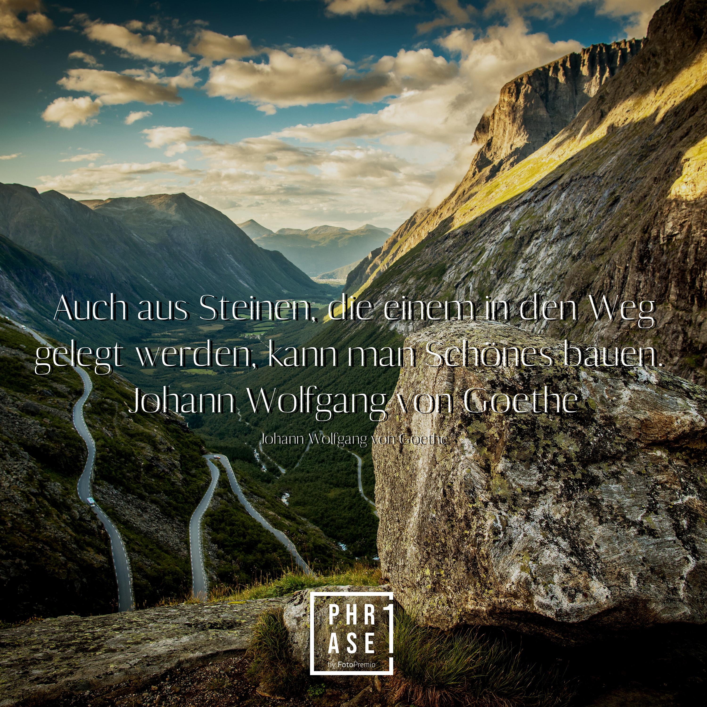 Auch aus Steinen, die einem in den Weg gelegt werden, kann man Schönes bauen. – Johann Wolfgang von Goethe