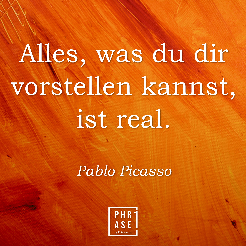 Alles, was du dir vorstellen kannst, ist real. - Pablo Picasso