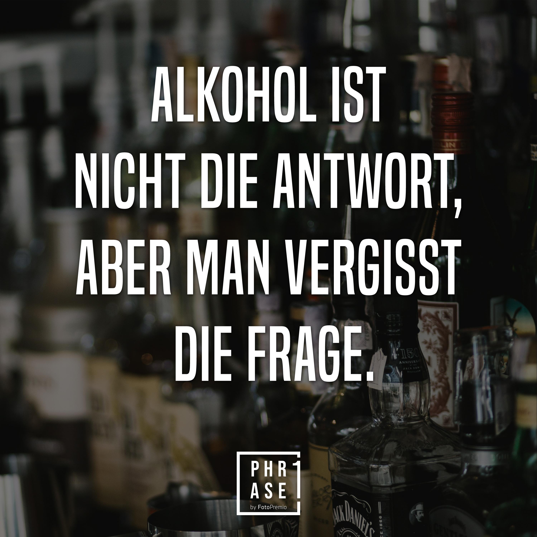 Alkohol ist nicht die Antwort, aber man vergisst die Frage.