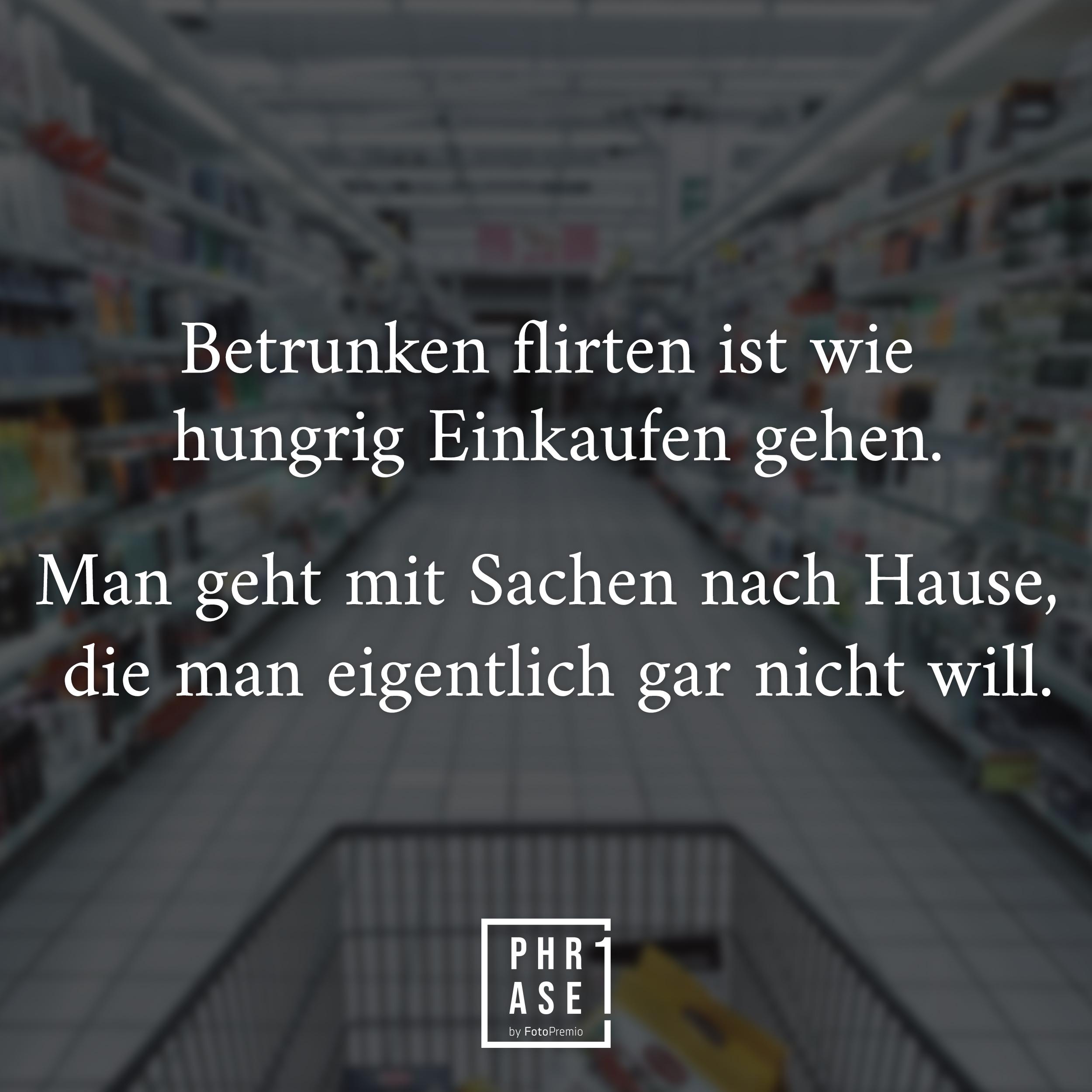 Betrunken flirten ist wie hungrig Einkaufen gehen, man geht mit Sachen nach Hause, die man eigentlich gar nicht will.