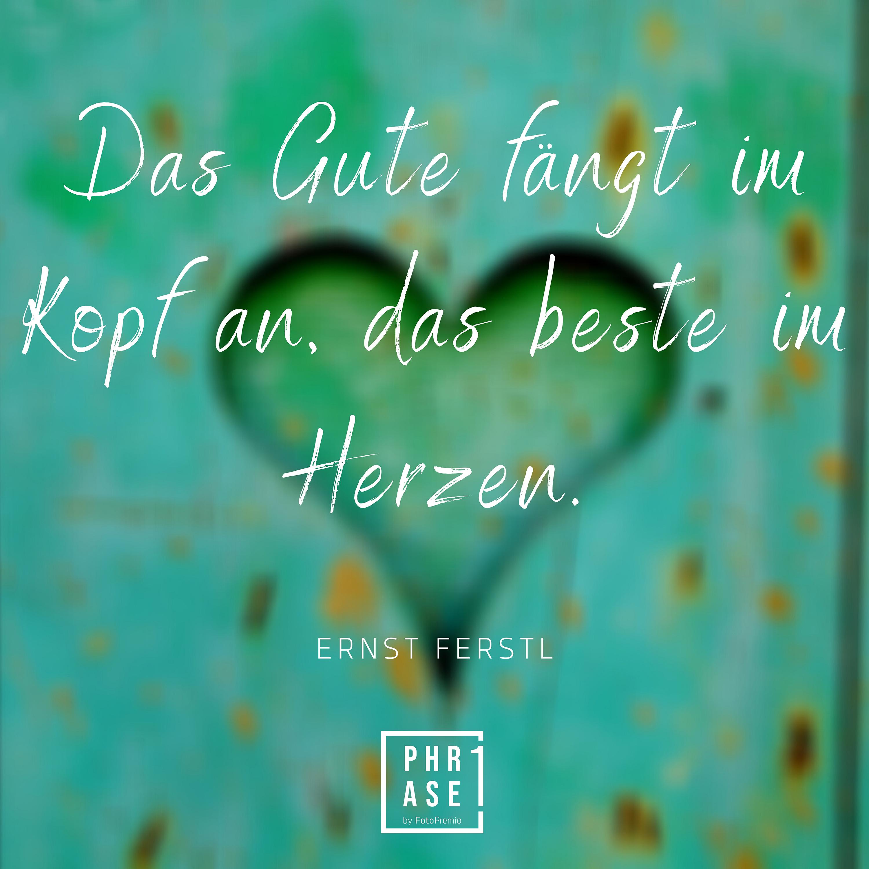 Das Gute fängt im Kopf an, das beste im Herzen. Ernst Ferstl.