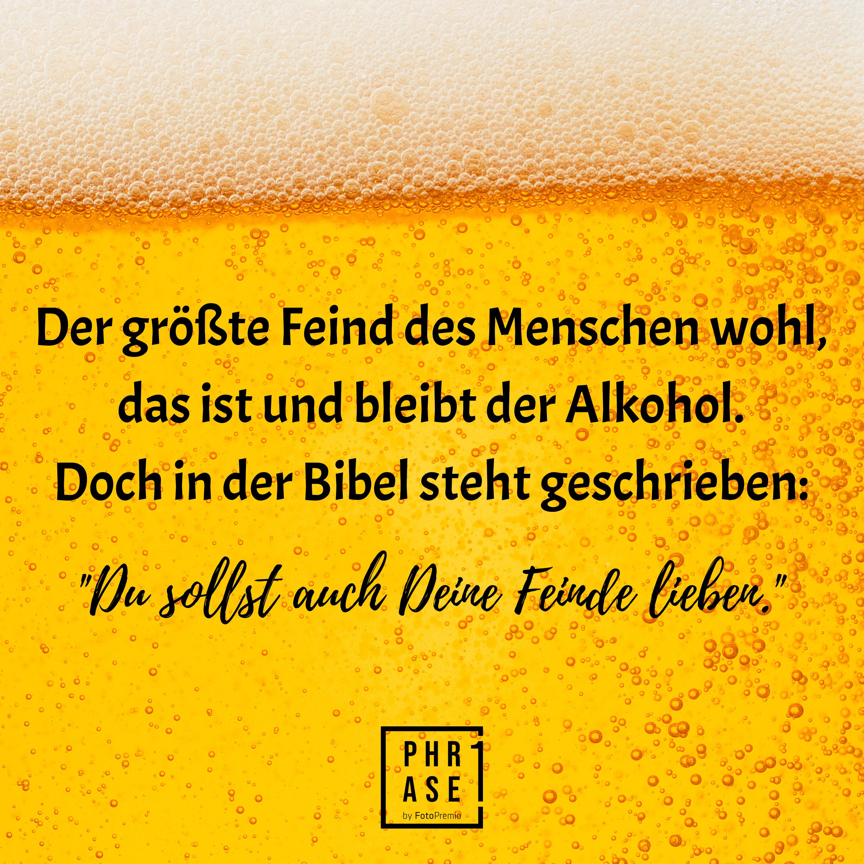 """Der größte Feind des Menschen wohl, das ist und bleibt der Alkohol. Doch in der Bibel steht geschrieben: """"Du sollst auch Deine Feinde lieben."""""""