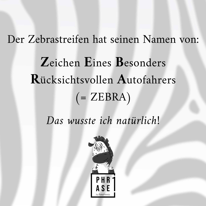 Der Zebrastreifen hat seinen Namen von: Zeichen Eines Besonders Rücksichtsvollen Autofahrers = ZEBRA. Das wusste ich natürlich!