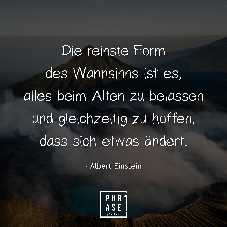 Die reinste Form des Wahnsinns ist es, alles beim Alten zu belassen und gleichzeitig zu hoffen, dass sich etwas ändert. - Albert Einstein