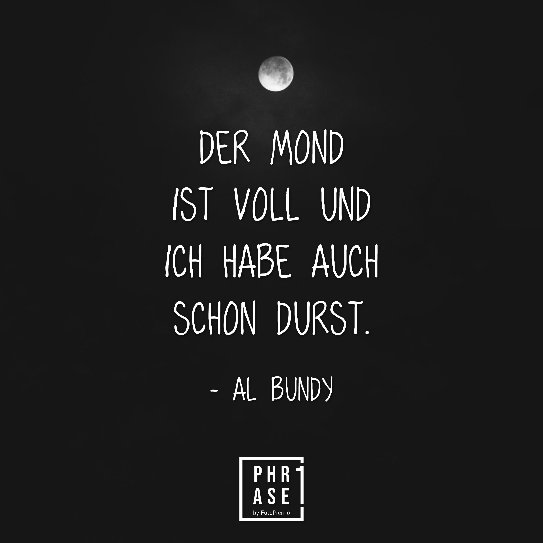 Der Mond ist voll und ich habe auch schon Durst. - Al Bundy