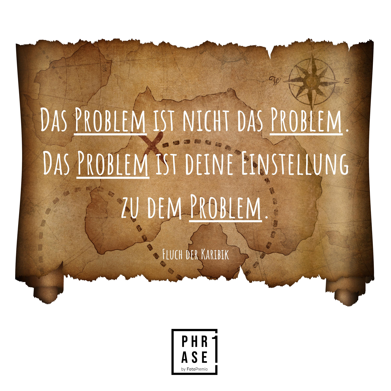 Das Problem ist nicht das Problem. Das Problem ist deine Einstellung zu dem Problem. - Fluch der Karibik