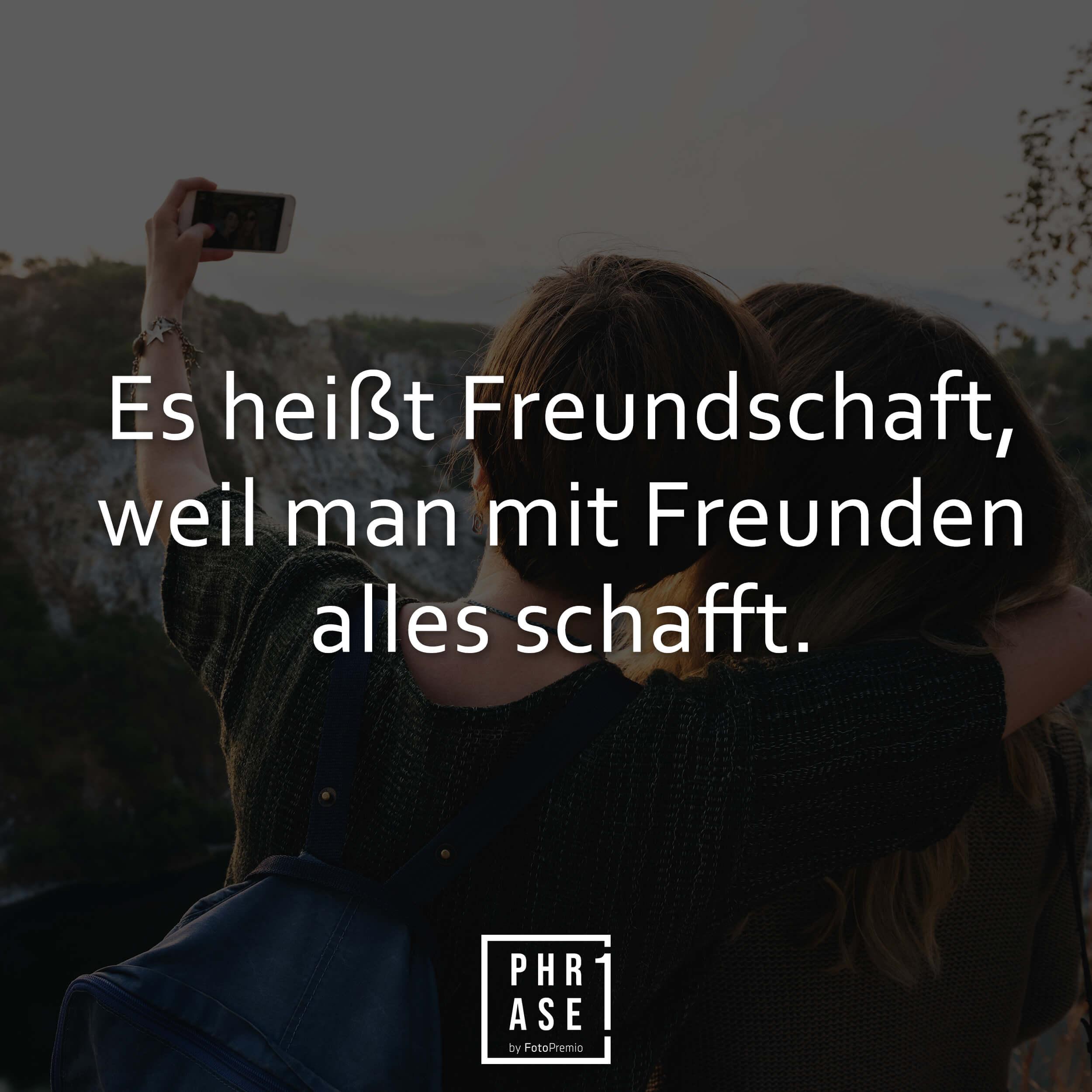 Es heißt Freundschaft, weil man mit Freunden alles schafft.