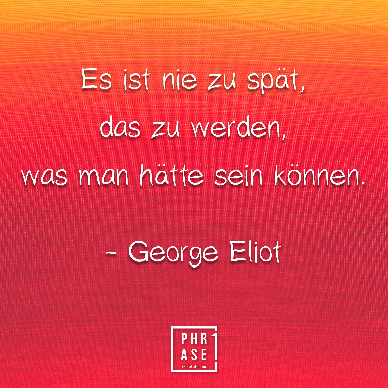 Es ist nie zu spät, das zu werden, was man hätte sein können. - George Eliot