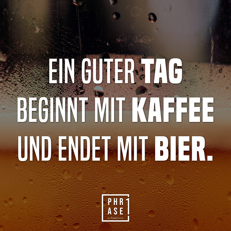 Ein guter Tag beginnt mit Kaffee und endet mit Bier.