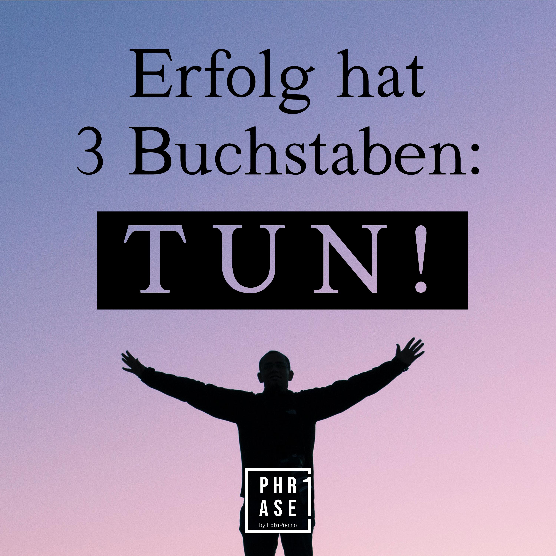 Erfolg hat 3 Buchstaben: TUN!
