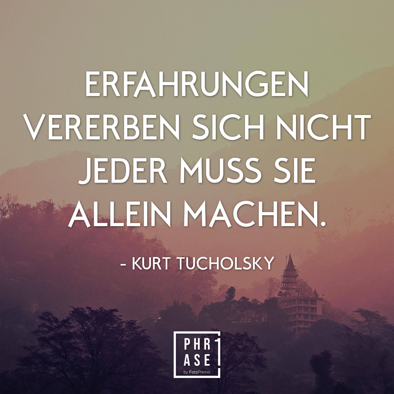 Erfahrungen vererben sich nicht – jeder muss sie allein machen. - Kurt Tucholsky