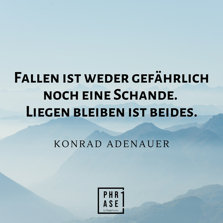 Fallen ist weder gefährlich noch eine Schande. Liegenbleiben ist beides. - Konrad Adenauer