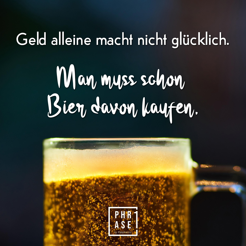 Geld alleine macht nicht glücklich. Man muss schon Bier davon kaufen.