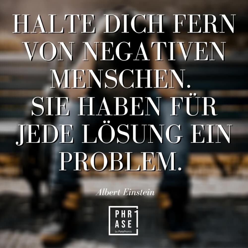 Halte dich fern von negativen Menschen. Sie haben für jede Lösung ein Problem. Albert Einstein.