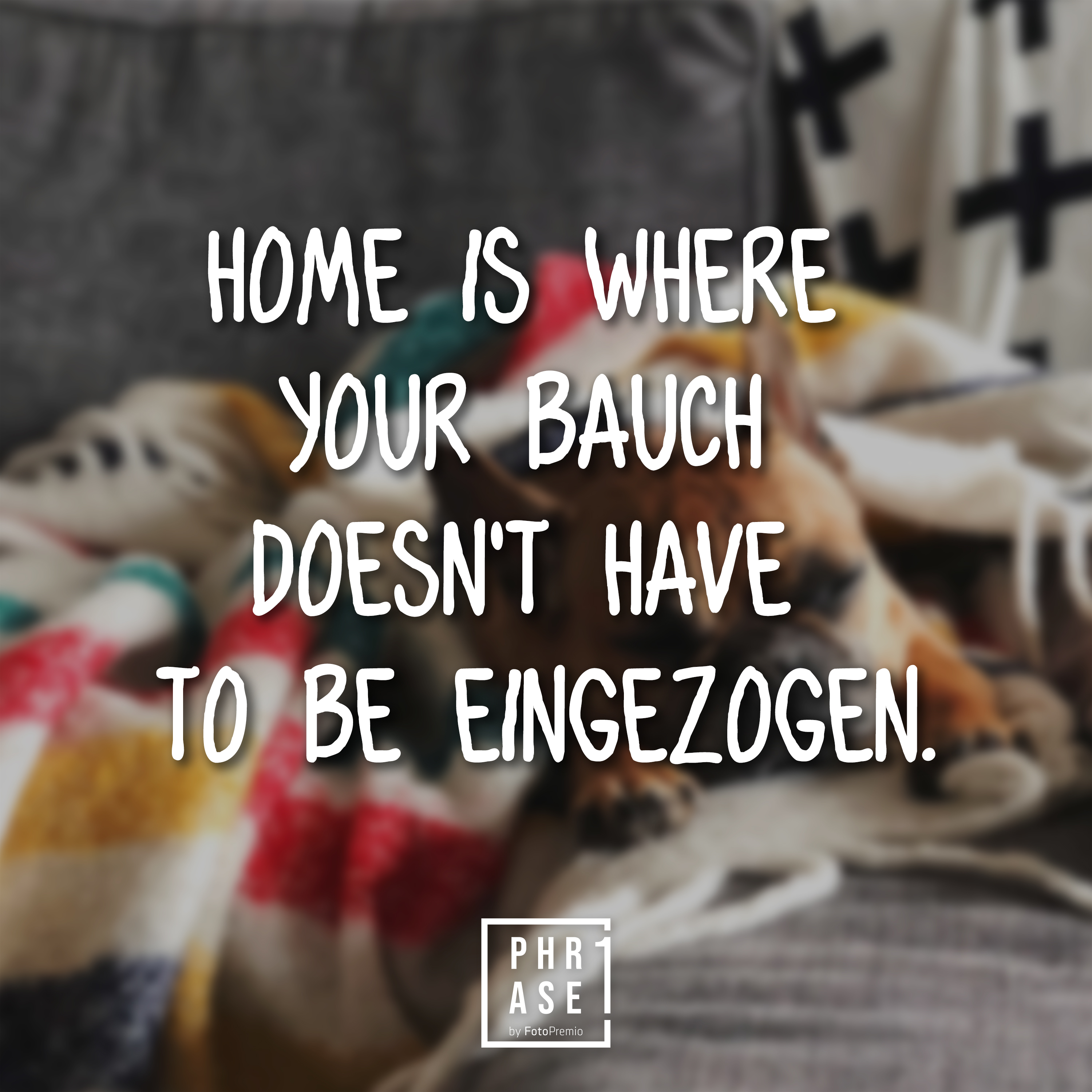Home is where your Bauch doesn't have to be eingezogen.