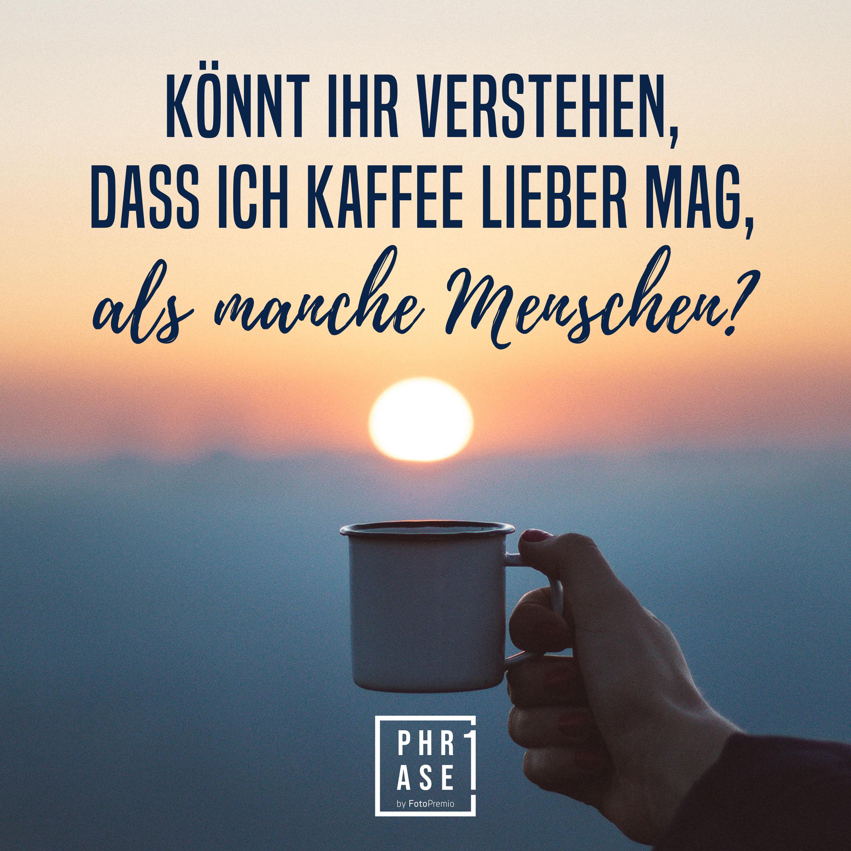 Könnt ihr verstehen, dass ich Kaffee lieber mag, als manche Menschen?