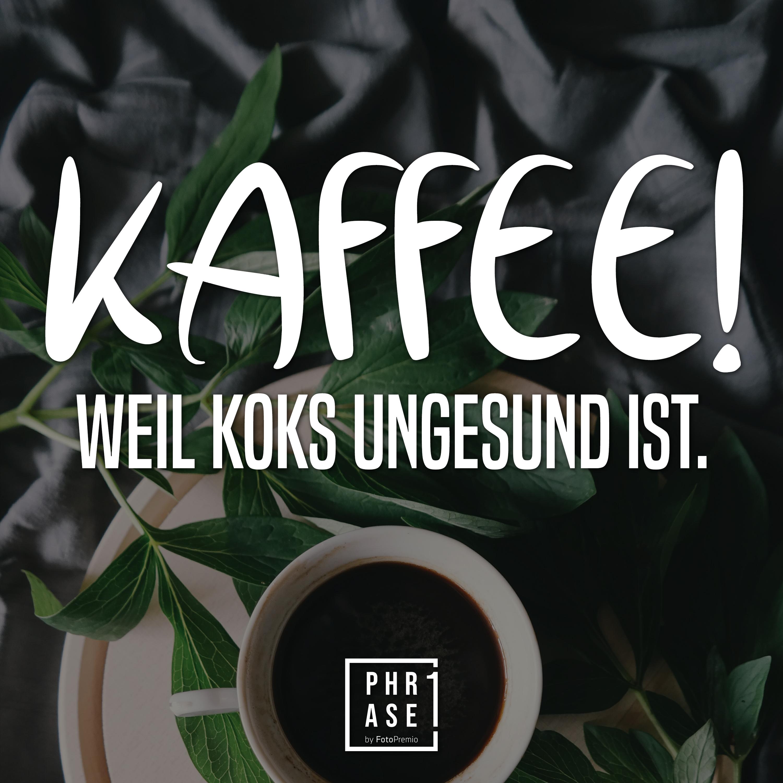 Kaffee! Weil Koks ungesund ist.