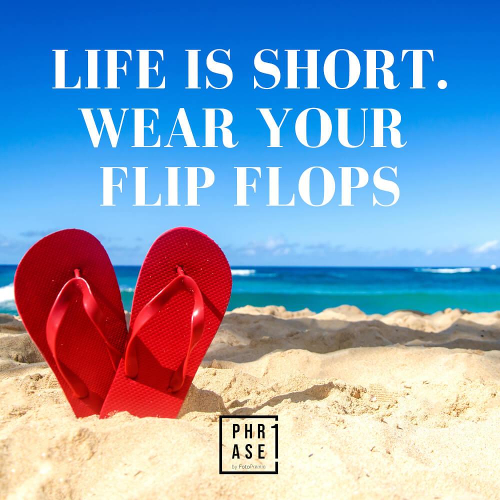 Life is short. Wear your Flip Flops