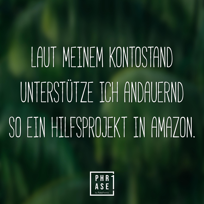 Laut meinem Kontostand unterstütze ich andauernd so ein Hilfsprojekt in Amazon.
