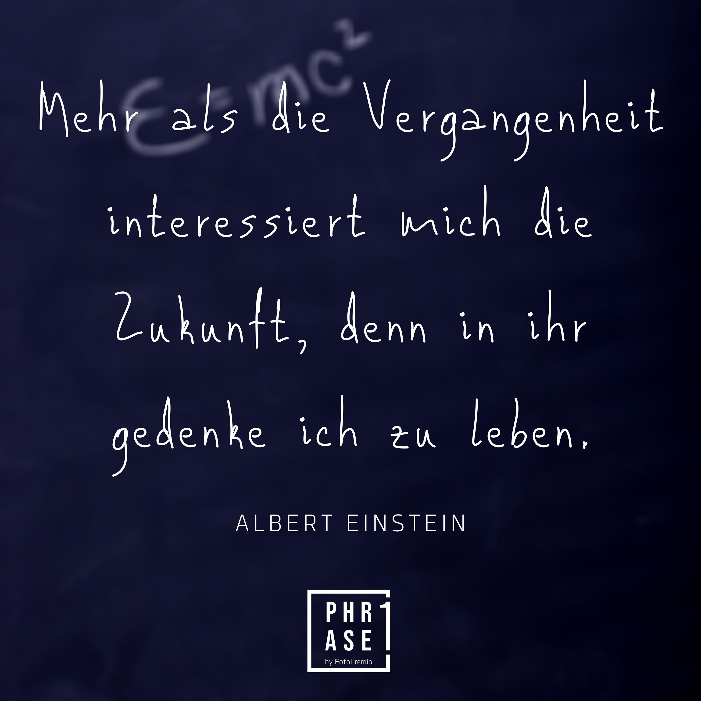 Mehr als die Vergangenheit interessiert mich die Zukunft, denn in ihr gedenke ich zu leben. Albert Einstein.