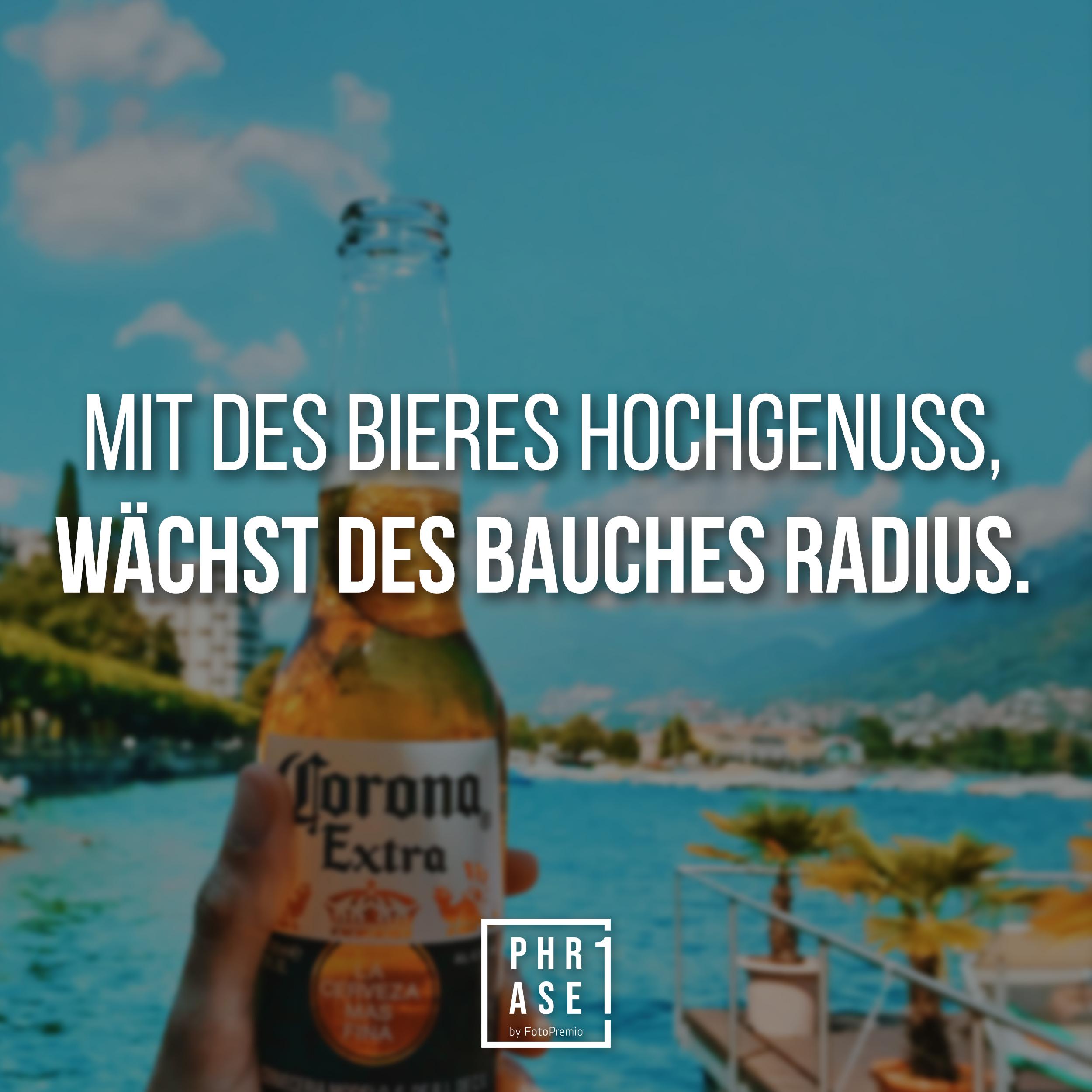 Mit des Bieres Hochgenuss, wächst des Bauches Radius.
