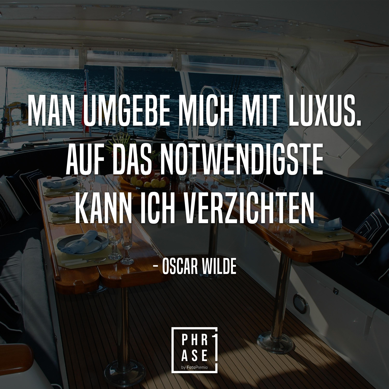 Man umgebe mich mit Luxus. Auf das Notwendigste kann ich verzichten. - Oscar Wilde