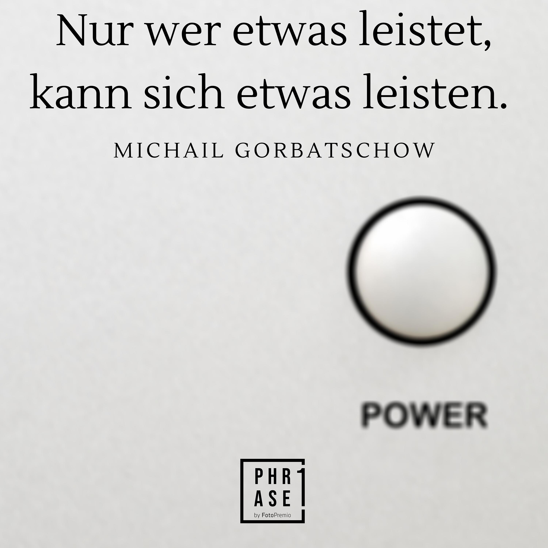 Nur wer etwas leistet, kann sich etwas leisten. – Michail Gorbatschow