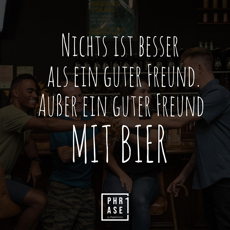Nichts ist besser als ein guter Freund. Außer ein guter Freund mit Bier.