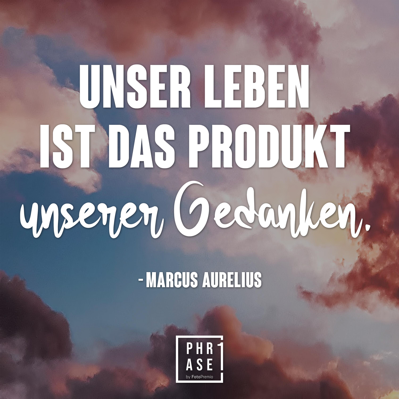 Unser Leben ist das Produkt unserer Gedanken. - Marcus Aurelius