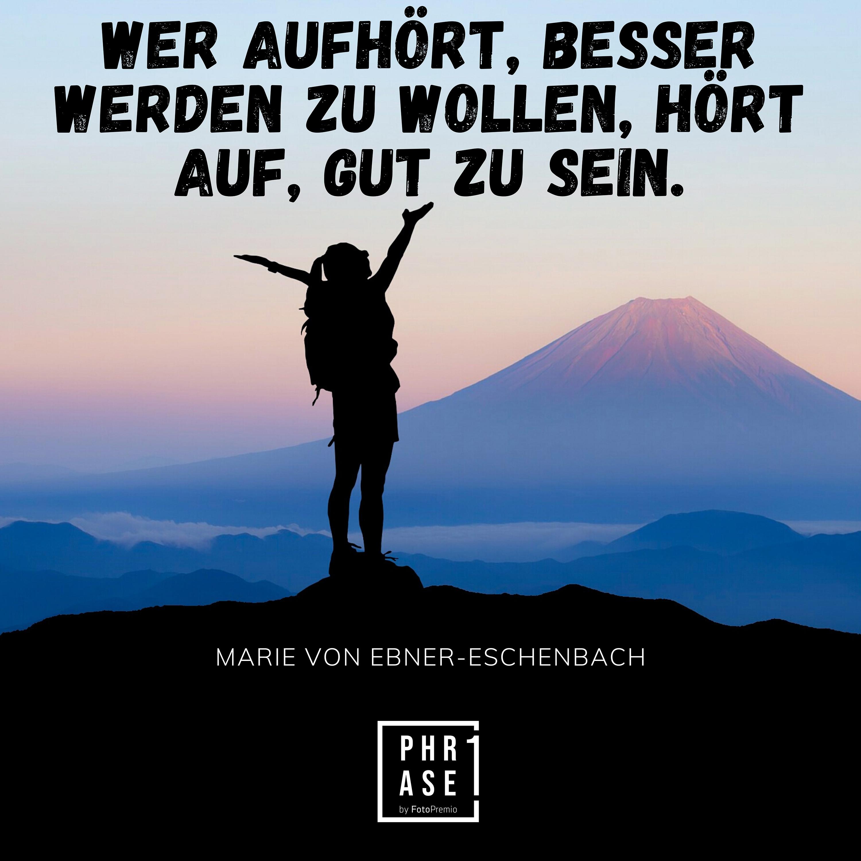Wer aufhört, besser werden zu wollen, hört auf, gut zu sein. – Marie von Ebner-Eschenbach