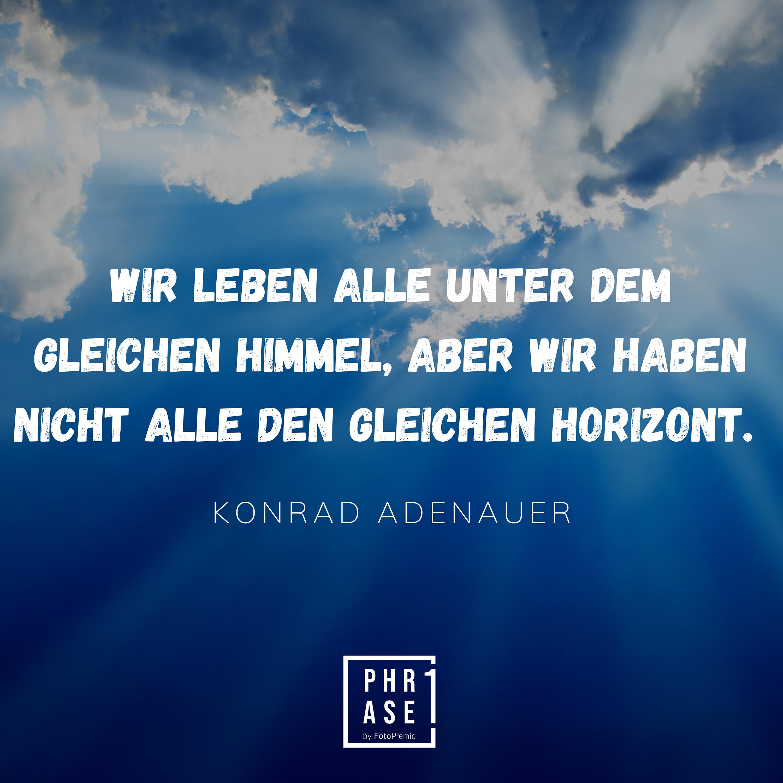 Wir leben alle unter dem gleichen Himmel, aber wir haben nicht alle den gleichen Horizont. – Konrad Adenauer
