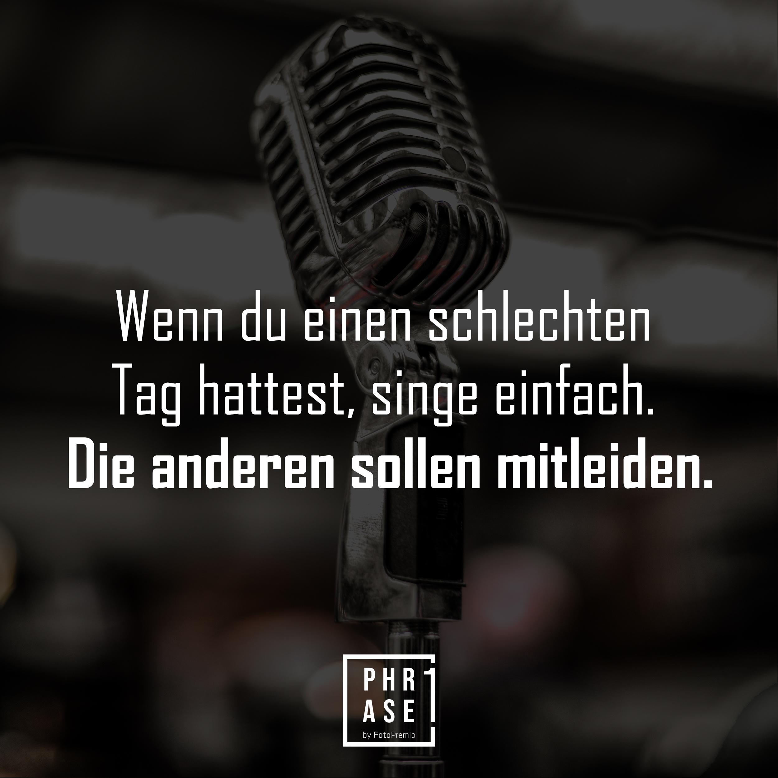 Wenn du einen schlechten Tag hattest, singe einfach. Die anderen sollen mitleiden.