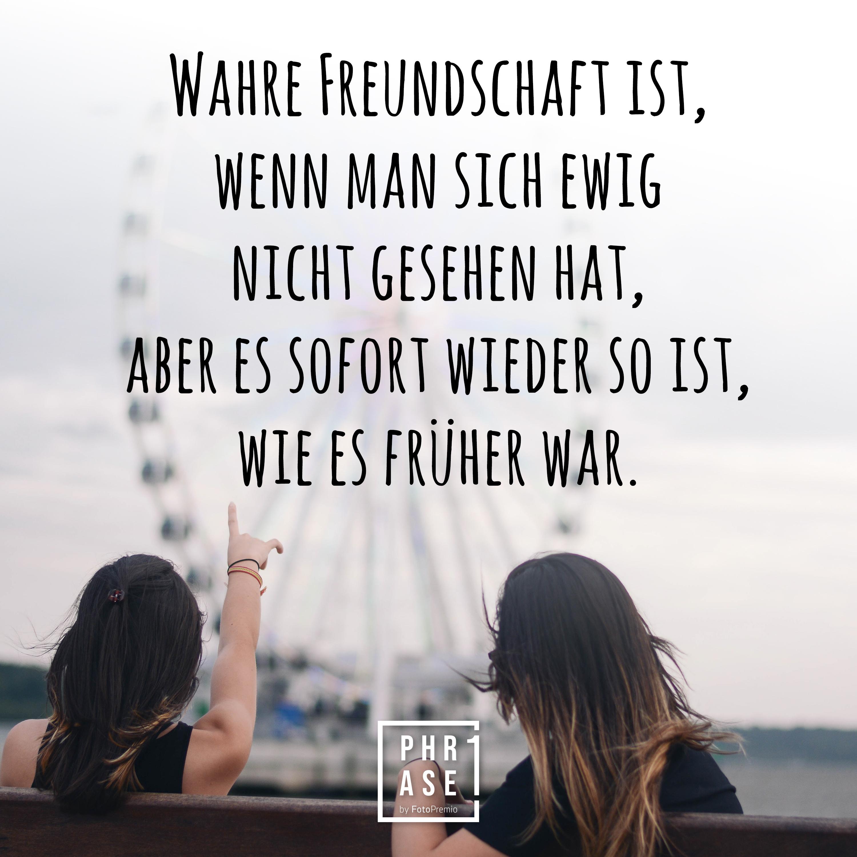 Wahre Freundschaft ist, wenn man sich ewig nicht gesehen hat, aber es sofort wieder so ist, wie es früher war.