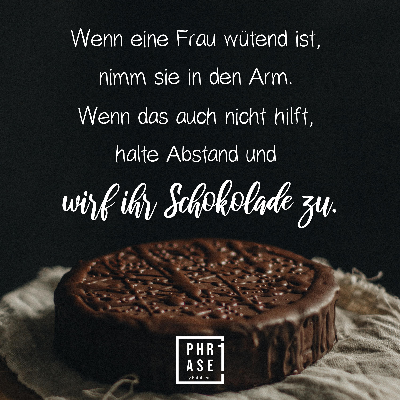 Wenn eine Frau wütend ist, nimm sie in den Arm. Wenn das auch nicht hilft, halte Abstand und wirf ihr Schokolade zu.