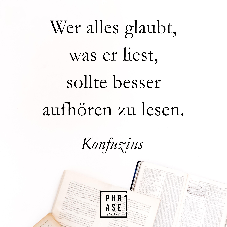 Wer alles glaubt, was er liest, sollte besser aufhören zu lesen. - Konfuzius