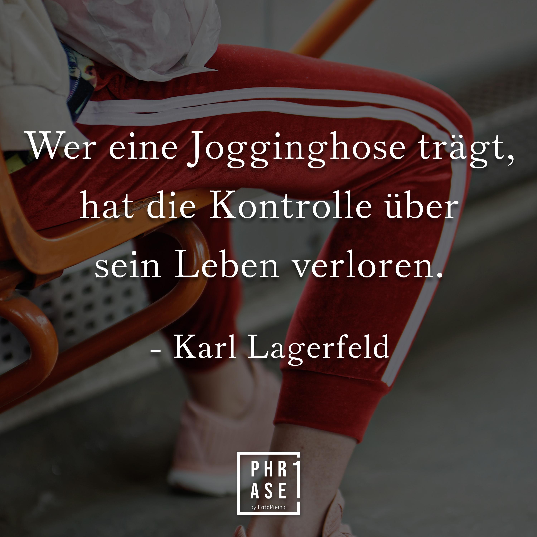 Wer eine Jogginghose trägt, hat die Kontrolle über sein Leben verloren. - Karl Lagerfeld