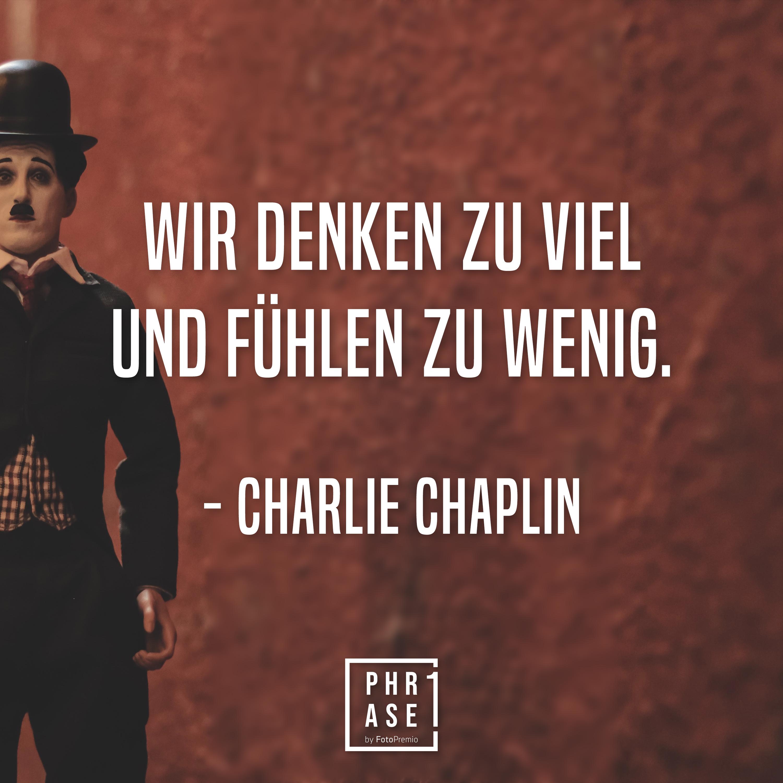 Wir denken zu viel und fühlen zu wenig. - Charlie Chaplin