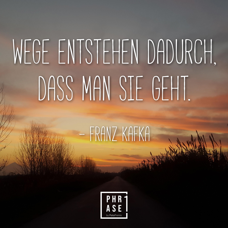 Wege entstehen dadurch, dass man sie geht - Franz Kafka