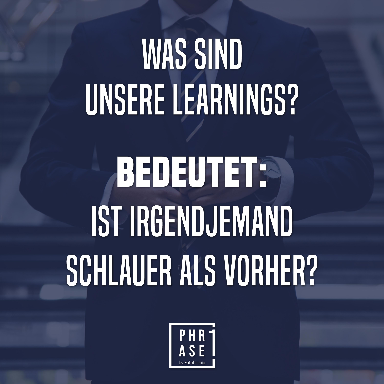 Was sind unsere learnings? Bedeutet: ist irgendjemand schlauer als vorher?