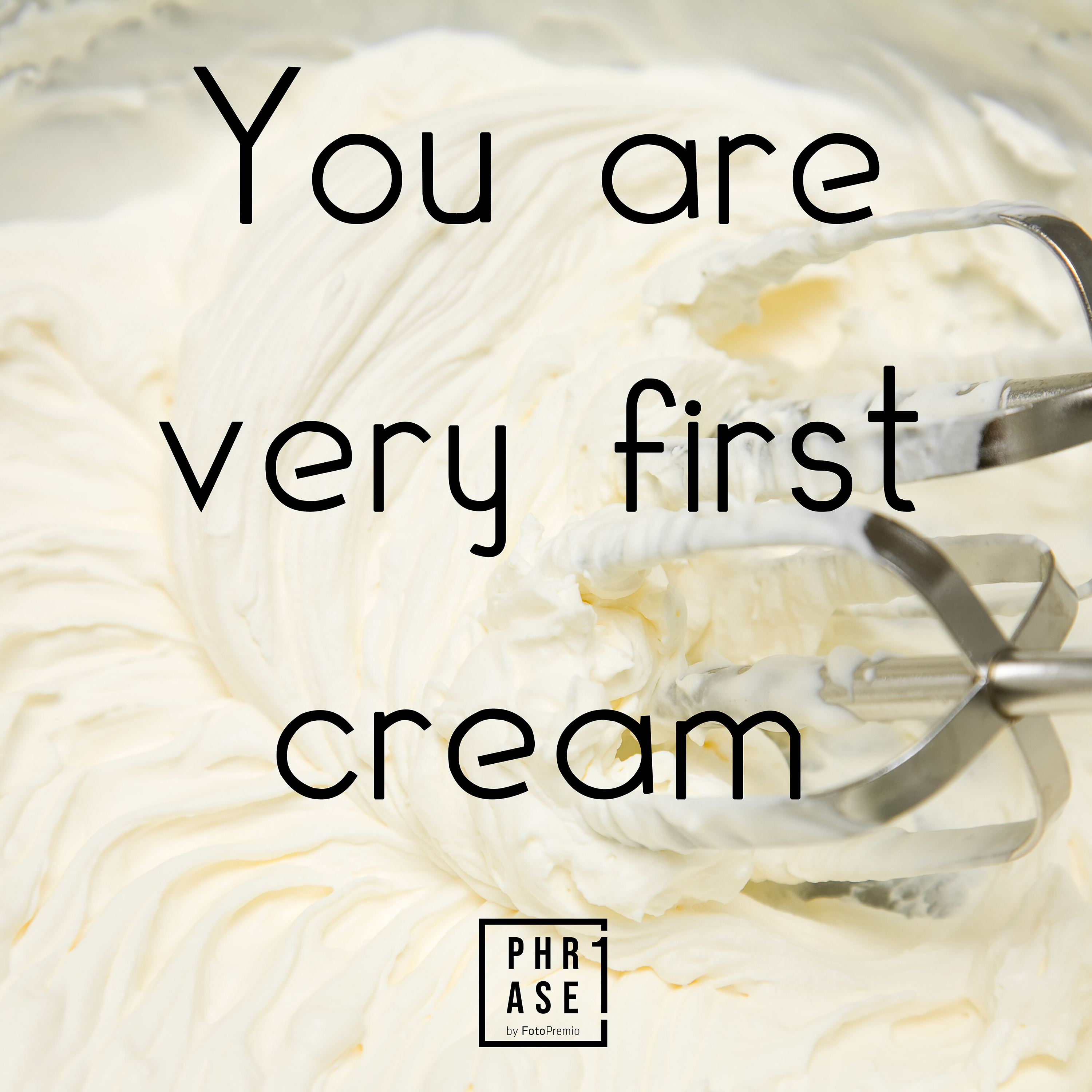 You are very first cream